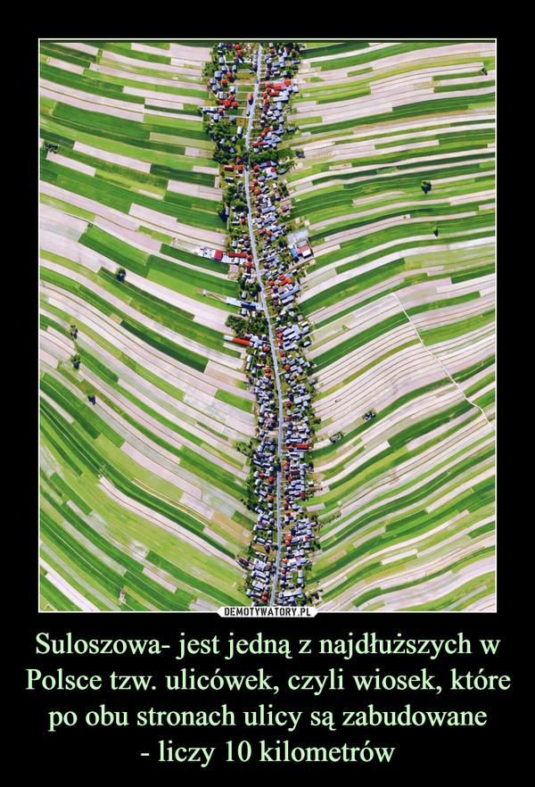 Suloszowa- jest jedną z najdłuższych w Polsce tzw. ulicówek, czyli wiosek, które po obu stronach ulicy są zabudowane- liczy 10 kilometrów –