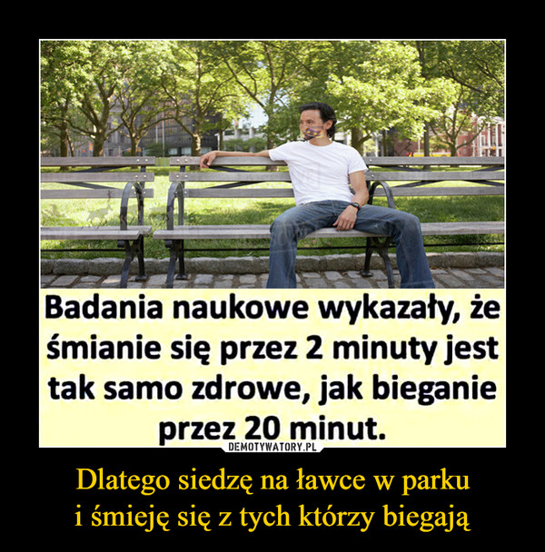 Dlatego siedzę na ławce w parkui śmieję się z tych którzy biegają –  Badania naukowe wykazały, żeśmianie się przez 2 minuty jesttak samo zdrowe, jak bieganieprzez 20 minut.