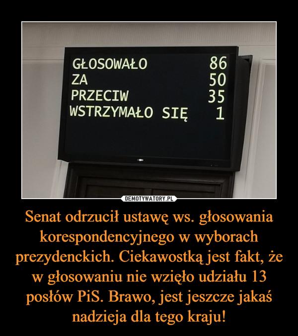 Senat odrzucił ustawę ws. głosowania korespondencyjnego w wyborach prezydenckich. Ciekawostką jest fakt, że w głosowaniu nie wzięło udziału 13 posłów PiS. Brawo, jest jeszcze jakaś nadzieja dla tego kraju! –