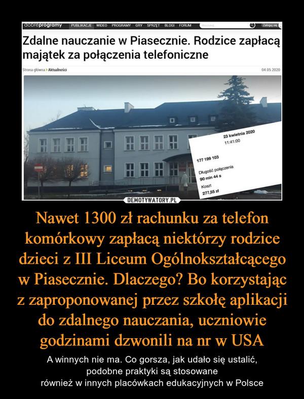 Nawet 1300 zł rachunku za telefon komórkowy zapłacą niektórzy rodzice dzieci z III Liceum Ogólnokształcącego w Piasecznie. Dlaczego? Bo korzystając z zaproponowanej przez szkołę aplikacji do zdalnego nauczania, uczniowie godzinami dzwonili na nr w USA – A winnych nie ma. Co gorsza, jak udało się ustalić,podobne praktyki są stosowanerównież w innych placówkach edukacyjnych w Polsce
