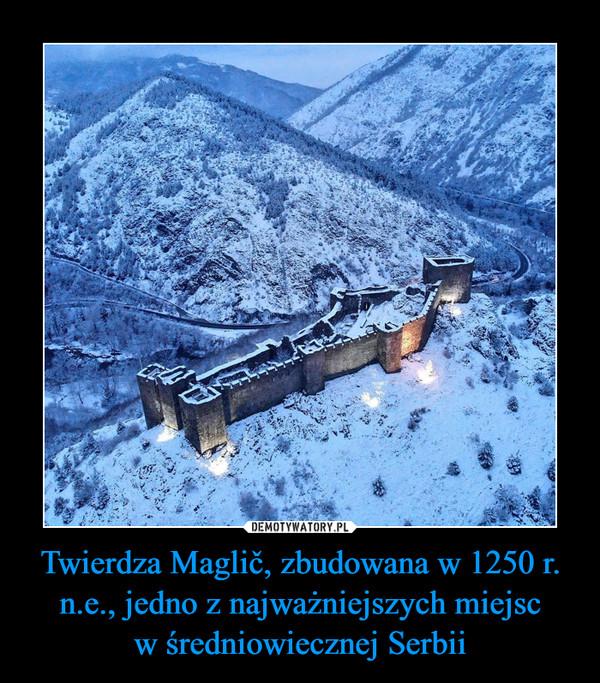 Twierdza Maglič, zbudowana w 1250 r. n.e., jedno z najważniejszych miejscw średniowiecznej Serbii –