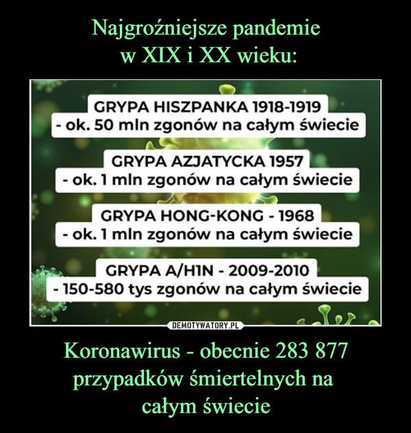 Koronawirus - obecnie 283 877 przypadków śmiertelnych na całym świecie –  GRYPA HISZPANKA 1918-1919|- ok. 50 mln zgonów na całym świecieGRYPA AZJATYCKA 1957- ok. 1 min zgonów na całym świecieGRYPA HONG-KONG - 1968- ok. 1 mln zgonów na całym świecieGRYPA A/HIN - 2009-2010- 150-580 tys zgonów na całym świecie
