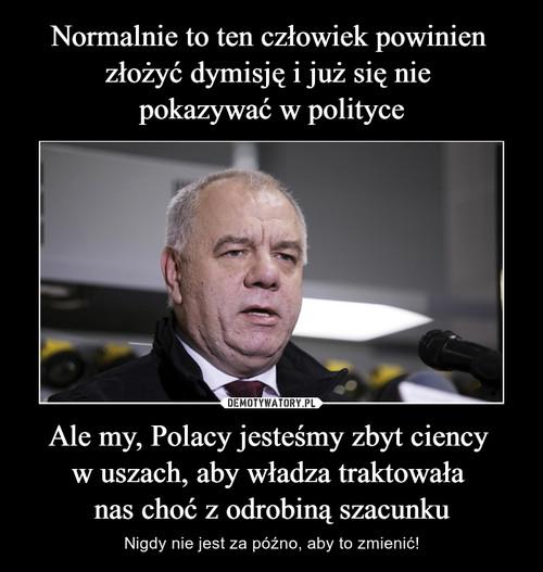 Normalnie to ten człowiek powinien  złożyć dymisję i już się nie  pokazywać w polityce Ale my, Polacy jesteśmy zbyt ciency  w uszach, aby władza traktowała  nas choć z odrobiną szacunku