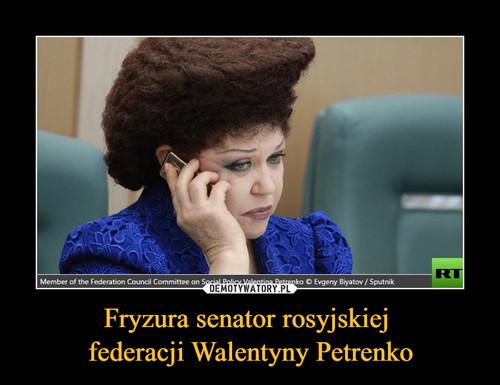 Fryzura senator rosyjskiej  federacji Walentyny Petrenko