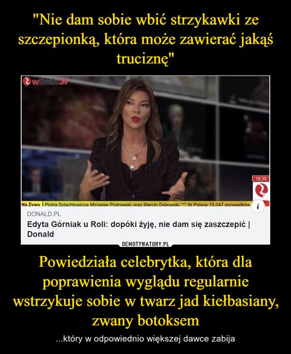 Powiedziała celebrytka, która dla poprawienia wyglądu regularnie wstrzykuje sobie w twarz jad kiełbasiany, zwany botoksem – ...który w odpowiednio większej dawce zabija
