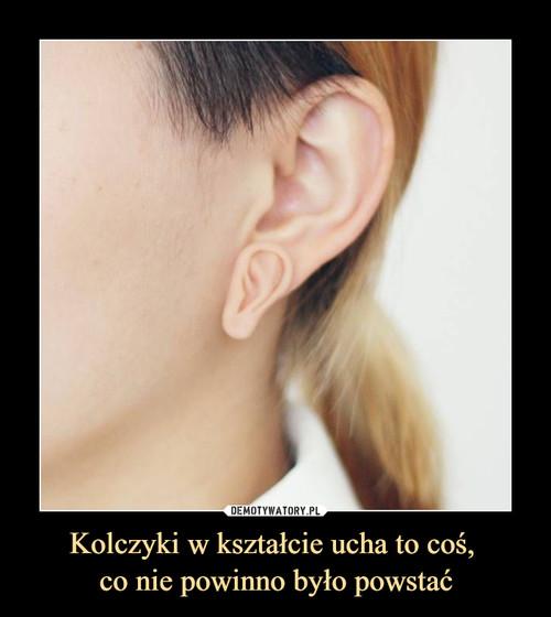 Kolczyki w kształcie ucha to coś,  co nie powinno było powstać