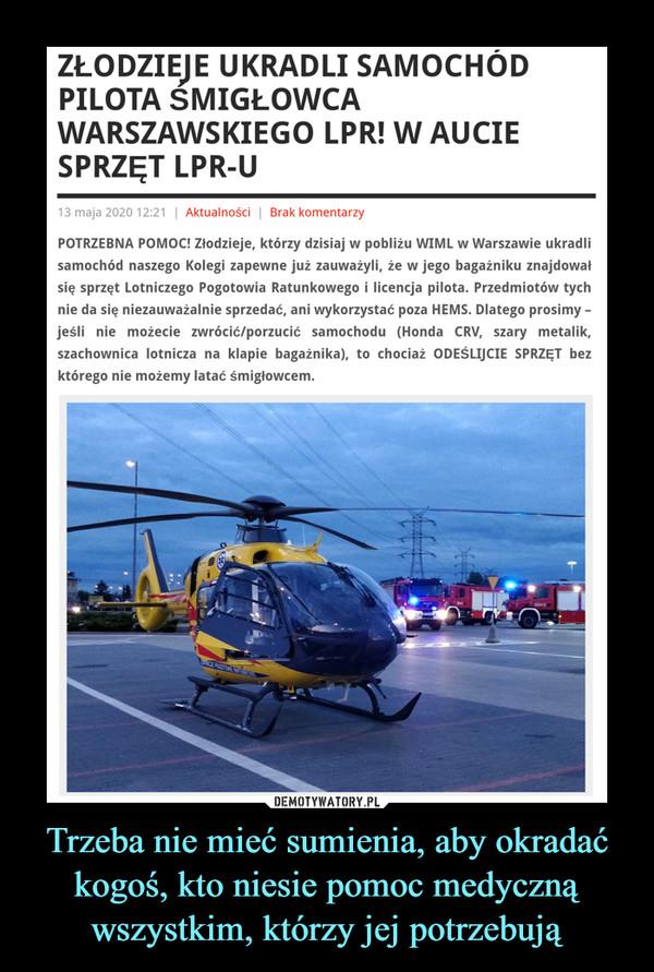 Trzeba nie mieć sumienia, aby okradać kogoś, kto niesie pomoc medyczną wszystkim, którzy jej potrzebują –  ZŁODZIEJE UKRADLI SAMOCHÓD PILOTA ŚMIGŁOWCA WARSZAWSKIEGO LPR! W AUCIE SPRZĘT LPR-U13 maja 2020 12:21 | Aktualności | Brak komentarzyPOTRZEBNA POMOC! Złodzieje, którzy dzisiaj w pobliżu WIML w Warszawie ukradli samochód naszego Kolegi zapewne już zauważyli, że w jego bagażniku znajdował się sprzęt Lotniczego Pogotowia Ratunkowego i licencja pilota. Przedmiotów tych nie da się niezauważalnie sprzedać, ani wykorzystać poza HEMS. Dlatego prosimy – jeśli nie możecie zwrócić/porzucić samochodu (Honda CRV, szary metalik, szachownica lotnicza na klapie bagażnika), to chociaż ODEŚLIJCIE SPRZĘT bez którego nie możemy latać śmigłowcem.