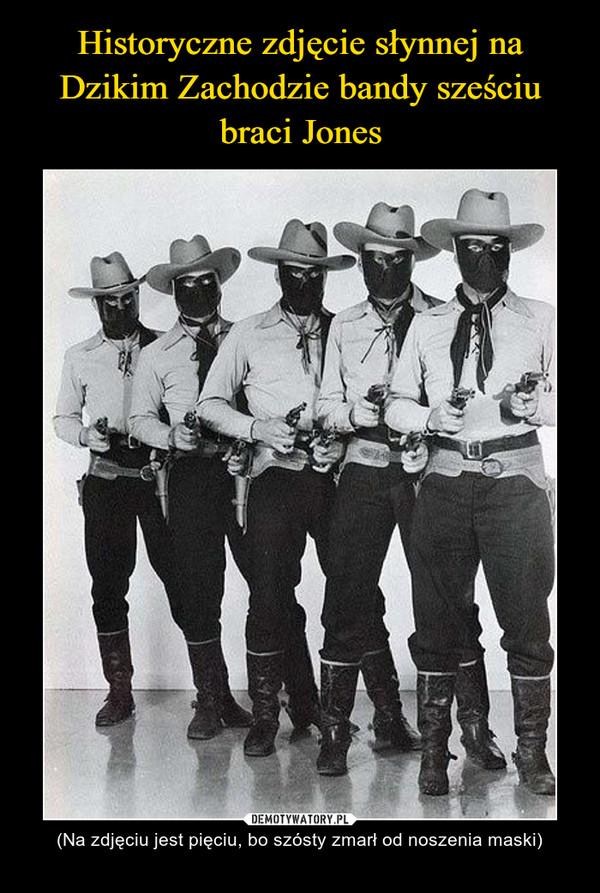 – (Na zdjęciu jest pięciu, bo szósty zmarł od noszenia maski)