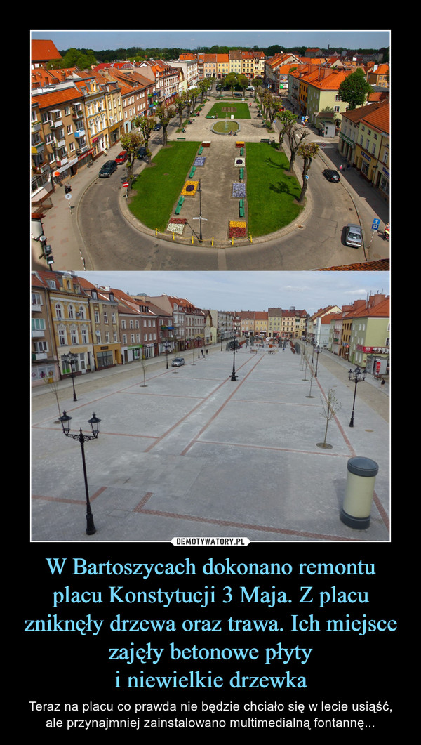W Bartoszycach dokonano remontu placu Konstytucji 3 Maja. Z placu zniknęły drzewa oraz trawa. Ich miejsce zajęły betonowe płytyi niewielkie drzewka – Teraz na placu co prawda nie będzie chciało się w lecie usiąść,ale przynajmniej zainstalowano multimedialną fontannę...