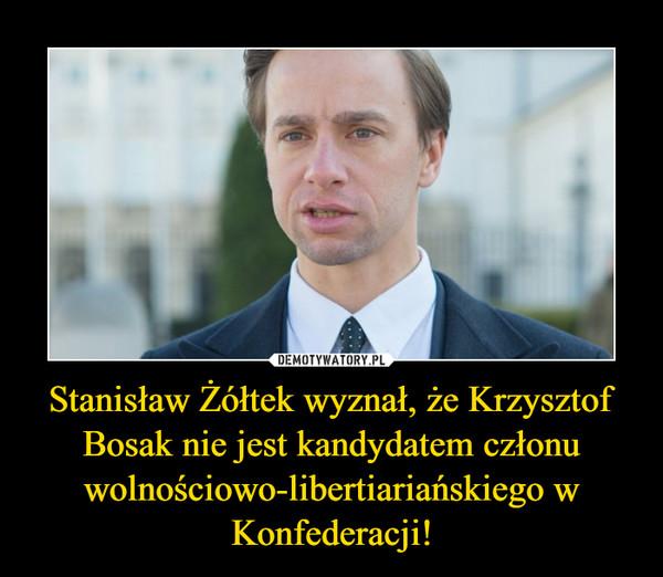 Stanisław Żółtek wyznał, że Krzysztof Bosak nie jest kandydatem członu wolnościowo-libertiariańskiego w Konfederacji! –