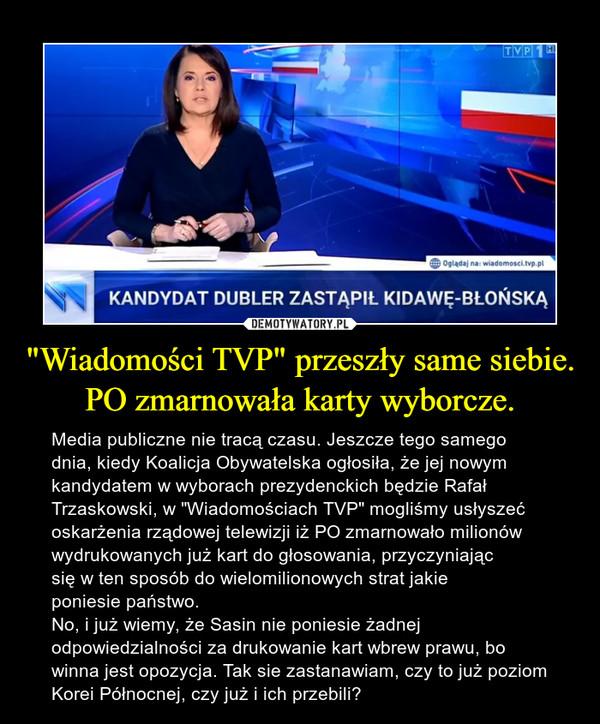 """""""Wiadomości TVP"""" przeszły same siebie. PO zmarnowała karty wyborcze. – Media publiczne nie tracą czasu. Jeszcze tego samego dnia, kiedy Koalicja Obywatelska ogłosiła, że jej nowym kandydatem w wyborach prezydenckich będzie Rafał Trzaskowski, w """"Wiadomościach TVP"""" mogliśmy usłyszeć oskarżenia rządowej telewizji iż PO zmarnowało milionów wydrukowanych już kart do głosowania, przyczyniając się w ten sposób do wielomilionowych strat jakie poniesie państwo. No, i już wiemy, że Sasin nie poniesie żadnej odpowiedzialności za drukowanie kart wbrew prawu, bo winna jest opozycja. Tak sie zastanawiam, czy to już poziom Korei Północnej, czy już i ich przebili?"""