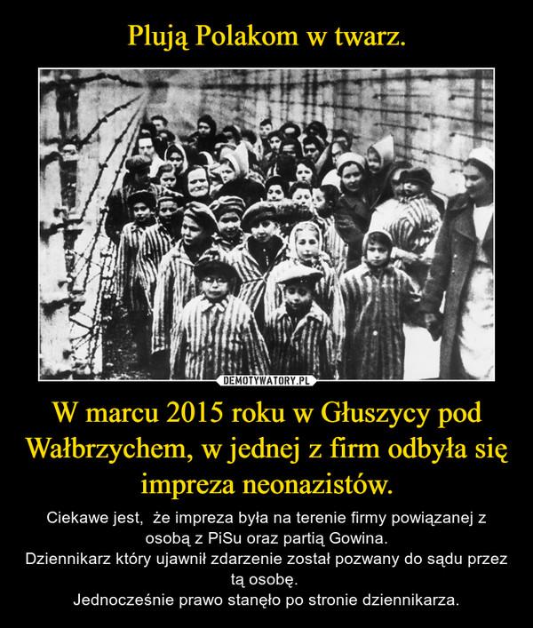 W marcu 2015 roku w Głuszycy pod Wałbrzychem, w jednej z firm odbyła się impreza neonazistów. – Ciekawe jest,  że impreza była na terenie firmy powiązanej z osobą z PiSu oraz partią Gowina.Dziennikarz który ujawnił zdarzenie został pozwany do sądu przez tą osobę. Jednocześnie prawo stanęło po stronie dziennikarza.