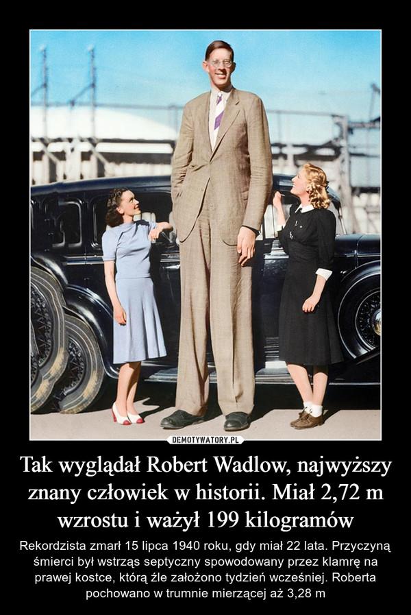 Tak wyglądał Robert Wadlow, najwyższy znany człowiek w historii. Miał 2,72 m wzrostu i ważył 199 kilogramów – Rekordzista zmarł 15 lipca 1940 roku, gdy miał 22 lata. Przyczyną śmierci był wstrząs septyczny spowodowany przez klamrę na prawej kostce, którą źle założono tydzień wcześniej. Roberta pochowano w trumnie mierzącej aż 3,28 m