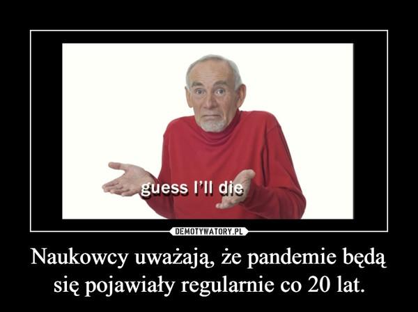 Naukowcy uważają, że pandemie będą się pojawiały regularnie co 20 lat. –