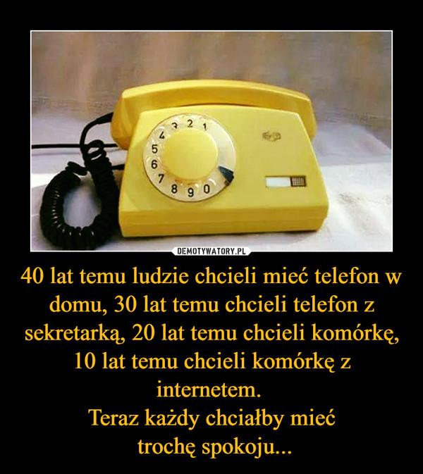40 lat temu ludzie chcieli mieć telefon w domu, 30 lat temu chcieli telefon z sekretarką, 20 lat temu chcieli komórkę, 10 lat temu chcieli komórkę z internetem. Teraz każdy chciałby mieć trochę spokoju... –