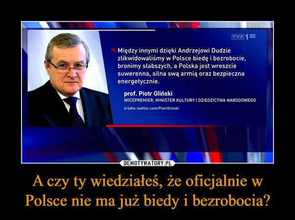 A czy ty wiedziałeś, że oficjalnie w Polsce nie ma już biedy i bezrobocia? –