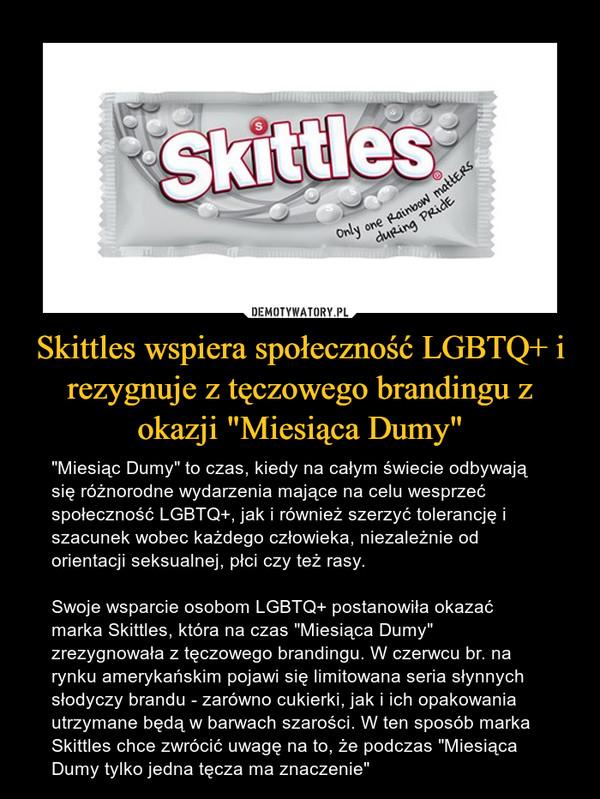 """Skittles wspiera społeczność LGBTQ+ i rezygnuje z tęczowego brandingu z okazji """"Miesiąca Dumy"""" – """"Miesiąc Dumy"""" to czas, kiedy na całym świecie odbywają się różnorodne wydarzenia mające na celu wesprzeć społeczność LGBTQ+, jak i również szerzyć tolerancję i szacunek wobec każdego człowieka, niezależnie od orientacji seksualnej, płci czy też rasy.Swoje wsparcie osobom LGBTQ+ postanowiła okazać marka Skittles, która na czas """"Miesiąca Dumy"""" zrezygnowała z tęczowego brandingu. W czerwcu br. na rynku amerykańskim pojawi się limitowana seria słynnych słodyczy brandu - zarówno cukierki, jak i ich opakowania utrzymane będą w barwach szarości. W ten sposób marka Skittles chce zwrócić uwagę na to, że podczas """"Miesiąca Dumy tylko jedna tęcza ma znaczenie"""""""