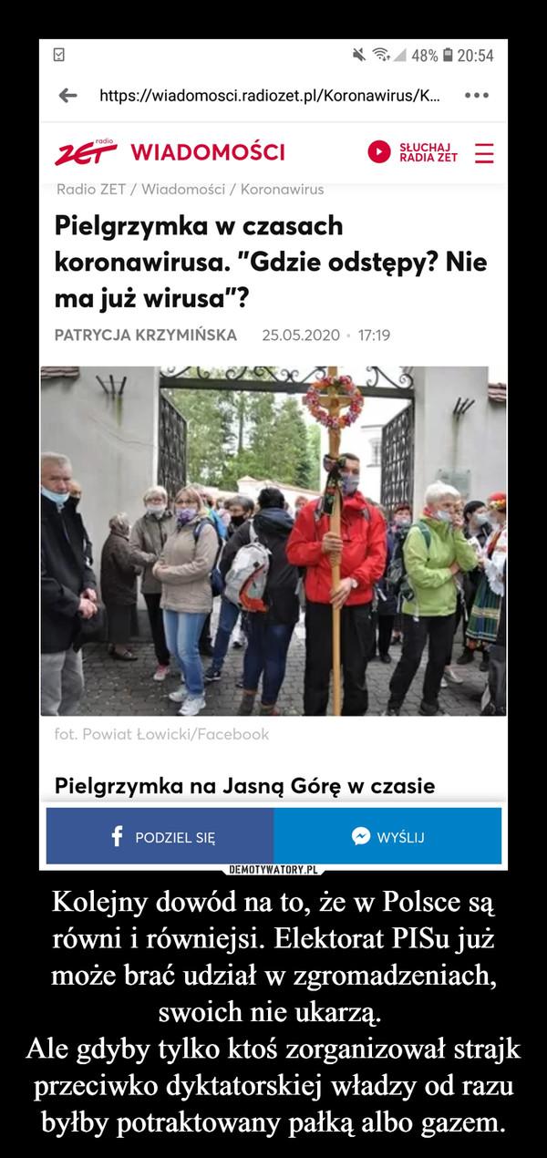 Kolejny dowód na to, że w Polsce są równi i równiejsi. Elektorat PISu już może brać udział w zgromadzeniach, swoich nie ukarzą. Ale gdyby tylko ktoś zorganizował strajk przeciwko dyktatorskiej władzy od razu byłby potraktowany pałką albo gazem. –