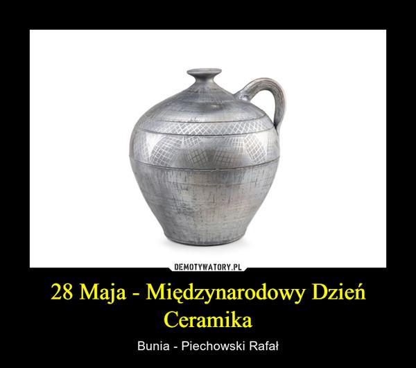 28 Maja - Międzynarodowy Dzień Ceramika – Bunia - Piechowski Rafał