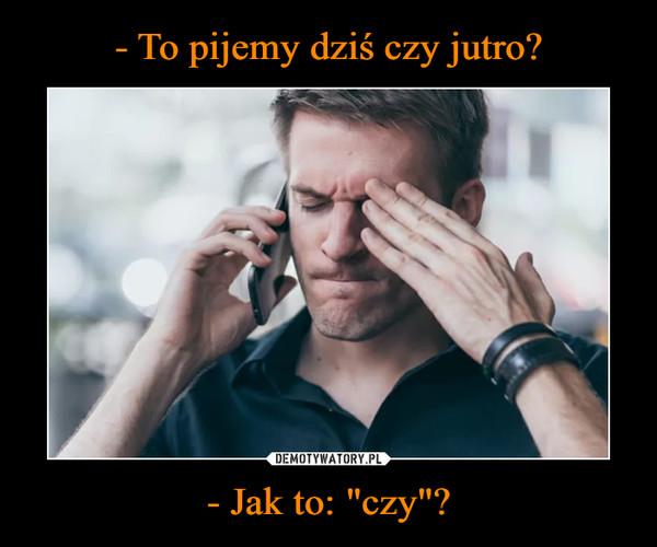 """- Jak to: """"czy""""? –"""