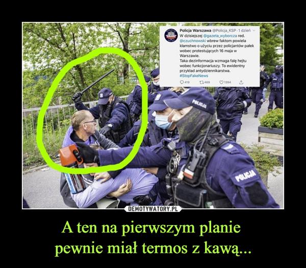 A ten na pierwszym planie pewnie miał termos z kawą... –  Policja Warszawa @Policja_KSP • 1 dzieńW dzisiejszej @gazeta_wyborcza red.@czuchnowski wbrew faktom powielakłamstwo o użyciu przez policjantów palekwobec protestujących 16 maja wWarszawie.Taka dezinformacja wzmaga falę hejtuwobec funkcjonariuszy. To ewidentnyprzykład antydziennikarstwa.#StopFakeNews