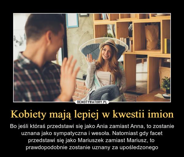 Kobiety mają lepiej w kwestii imion – Bo jeśli któraś przedstawi się jako Ania zamiast Anna, to zostanie uznana jako sympatyczna i wesoła. Natomiast gdy facet przedstawi się jako Mariuszek zamiast Mariusz, to prawdopodobnie zostanie uznany za upośledzonego
