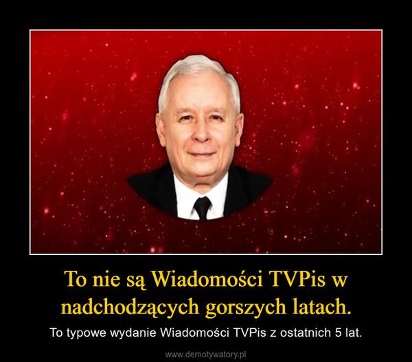To nie są Wiadomości TVPis w nadchodzących gorszych latach. – To typowe wydanie Wiadomości TVPis z ostatnich 5 lat.