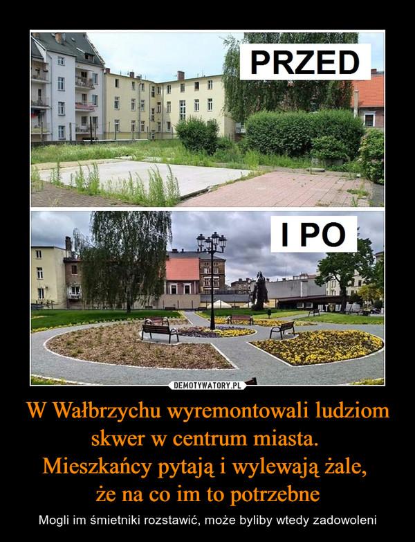 W Wałbrzychu wyremontowali ludziom skwer w centrum miasta. Mieszkańcy pytają i wylewają żale, że na co im to potrzebne – Mogli im śmietniki rozstawić, może byliby wtedy zadowoleni PRZEDI PO