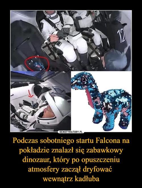 Podczas sobotniego startu Falcona na pokładzie znalazł się zabawkowy dinozaur, który po opuszczeniu atmosfery zaczął dryfować  wewnątrz kadłuba