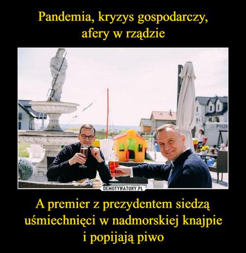 Pandemia, kryzys gospodarczy, afery w rządzie A premier z prezydentem siedzą uśmiechnięci w nadmorskiej knajpie i popijają piwo