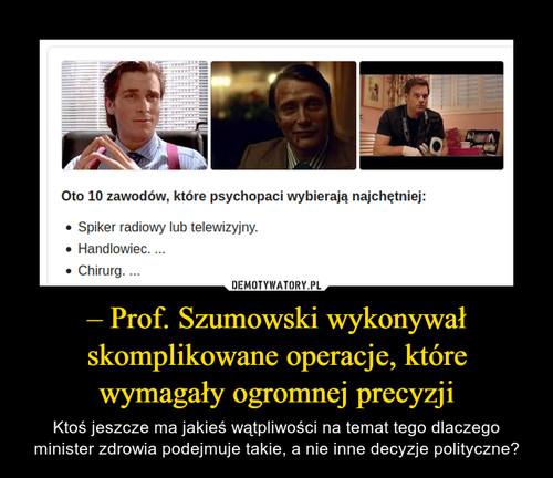 – Prof. Szumowski wykonywał skomplikowane operacje, które wymagały ogromnej precyzji
