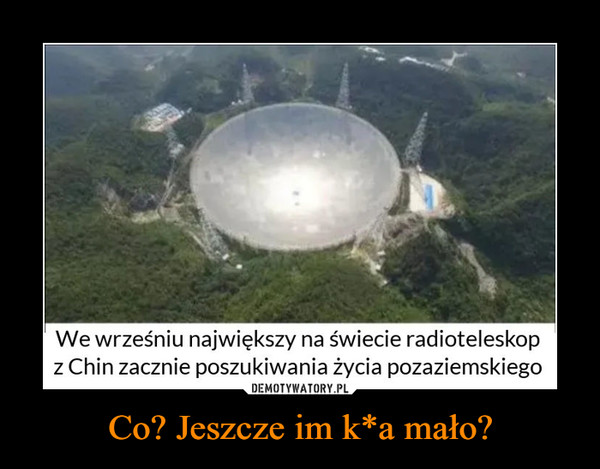 Co? Jeszcze im k*a mało? –  We wrześniu największy na świecie radioteleskopz Chin zacznie poszukiwania życia pozaziemskiego