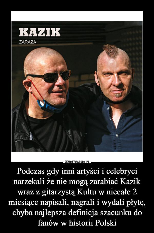 Podczas gdy inni artyści i celebryci narzekali że nie mogą zarabiać Kazik wraz z gitarzystą Kultu w niecałe 2 miesiące napisali, nagrali i wydali płytę, chyba najlepsza definicja szacunku do fanów w historii Polski –
