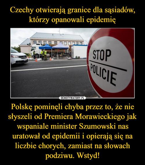 Czechy otwierają granice dla sąsiadów, którzy opanowali epidemię Polskę pominęli chyba przez to, że nie słyszeli od Premiera Morawieckiego jak wspaniale minister Szumowski nas uratował od epidemii i opierają się na liczbie chorych, zamiast na słowach podziwu. Wstyd!