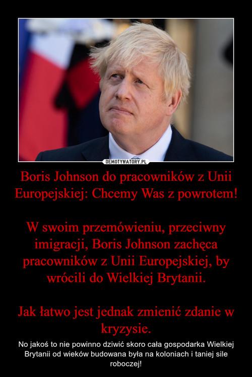 Boris Johnson do pracowników z Unii Europejskiej: Chcemy Was z powrotem!  W swoim przemówieniu, przeciwny imigracji, Boris Johnson zachęca pracowników z Unii Europejskiej, by wrócili do Wielkiej Brytanii.  Jak łatwo jest jednak zmienić zdanie w kryzysie.