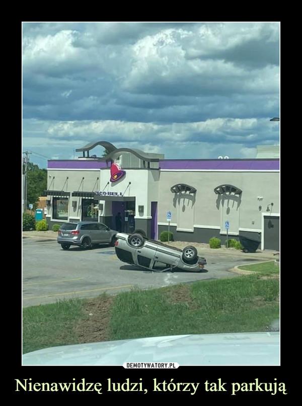 Nienawidzę ludzi, którzy tak parkują –