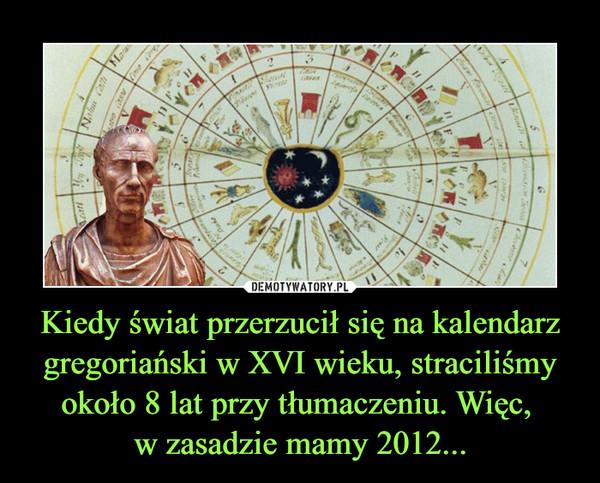 Kiedy świat przerzucił się na kalendarz gregoriański w XVI wieku, straciliśmy około 8 lat przy tłumaczeniu. Więc, w zasadzie mamy 2012... –