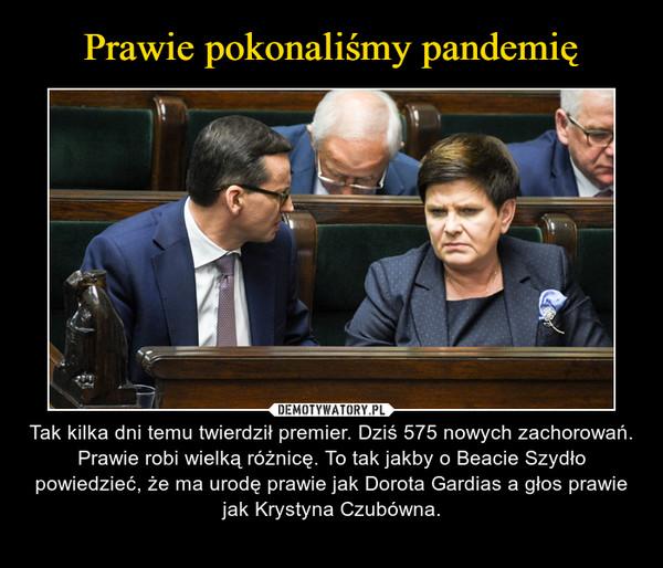 – Tak kilka dni temu twierdził premier. Dziś 575 nowych zachorowań. Prawie robi wielką różnicę. To tak jakby o Beacie Szydło powiedzieć, że ma urodę prawie jak Dorota Gardias a głos prawie jak Krystyna Czubówna.