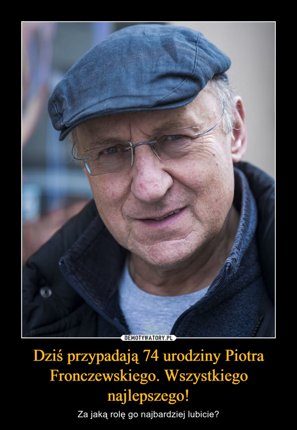 Dziś przypadają 74 urodziny Piotra Fronczewskiego. Wszystkiego najlepszego! – Za jaką rolę go najbardziej lubicie?