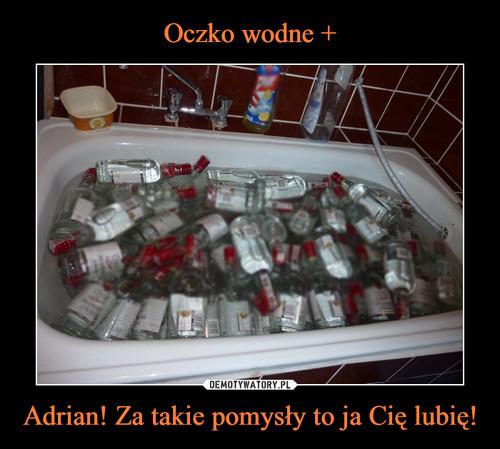 Oczko wodne + Adrian! Za takie pomysły to ja Cię lubię!