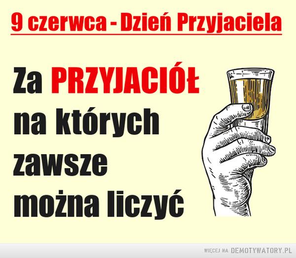 Dzień Przyjaciela –  9 czerwca - Dzień PrzyjacielaZa PRZYJACIÓŁna którychzawszemożna liczyćWIĘCEJ NA DEMOTYWATORY.PL