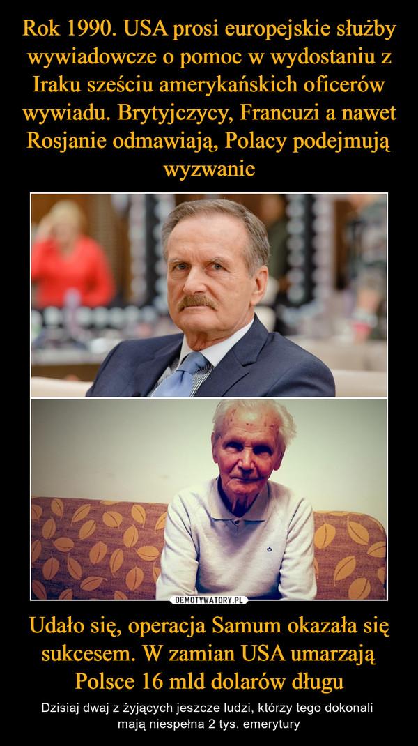 Udało się, operacja Samum okazała się sukcesem. W zamian USA umarzają Polsce 16 mld dolarów długu – Dzisiaj dwaj z żyjących jeszcze ludzi, którzy tego dokonali mają niespełna 2 tys. emerytury