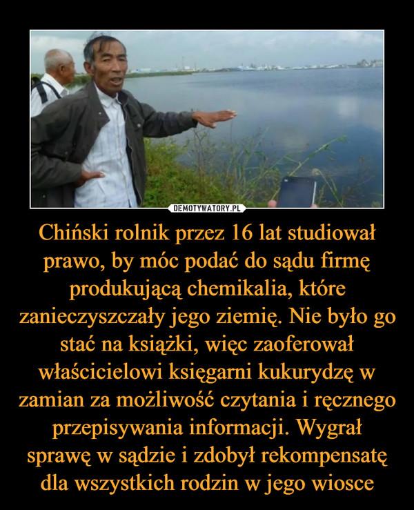 Chiński rolnik przez 16 lat studiował prawo, by móc podać do sądu firmę produkującą chemikalia, które zanieczyszczały jego ziemię. Nie było go stać na książki, więc zaoferował właścicielowi księgarni kukurydzę w zamian za możliwość czytania i ręcznego przepisywania informacji. Wygrał sprawę w sądzie i zdobył rekompensatę dla wszystkich rodzin w jego wiosce –