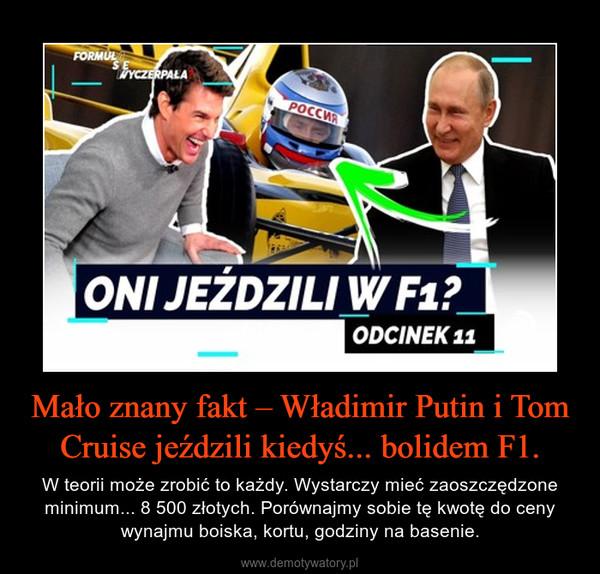 Mało znany fakt – Władimir Putin i Tom Cruise jeździli kiedyś... bolidem F1. – W teorii może zrobić to każdy. Wystarczy mieć zaoszczędzone minimum... 8 500 złotych. Porównajmy sobie tę kwotę do ceny wynajmu boiska, kortu, godziny na basenie.