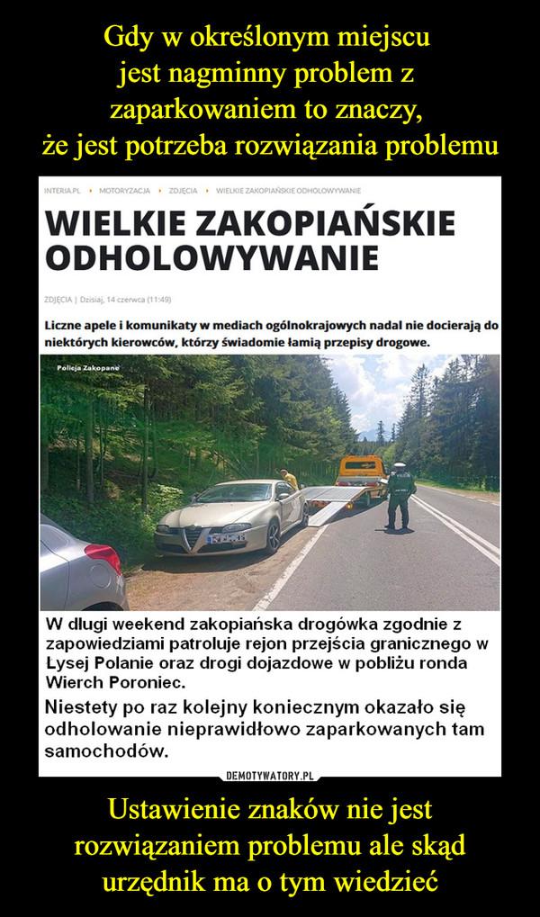Ustawienie znaków nie jest rozwiązaniem problemu ale skąd urzędnik ma o tym wiedzieć –  WIELKIE ZAKOPIAŃSKIE ODHOLOWYWANIE Liczne apele i komunikaty w mediach ogólnokrajowych nadal nie docierają do niektórych kierowców, którzy świadomie łamią przepisy drogowe. W długi weekend zakopiańska drogówka zgodnie z zapowiedziami patroluje rejon przejścia granicznego w Lysej Polanie oraz drogi dojazdowe w pobliżu ronda Wierch Poroniec. Niestety  po raz kolejny koniecznym okazało się odholowanie nieprawidłowo zaparkowanych tam samochodów.