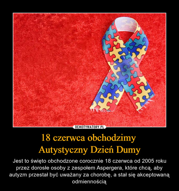 18 czerwca obchodzimy Autystyczny Dzień Dumy – Jest to święto obchodzone corocznie 18 czerwca od 2005 roku przez dorosłe osoby z zespołem Aspergera, które chcą, aby autyzm przestał być uważany za chorobę, a stał się akceptowaną odmiennością