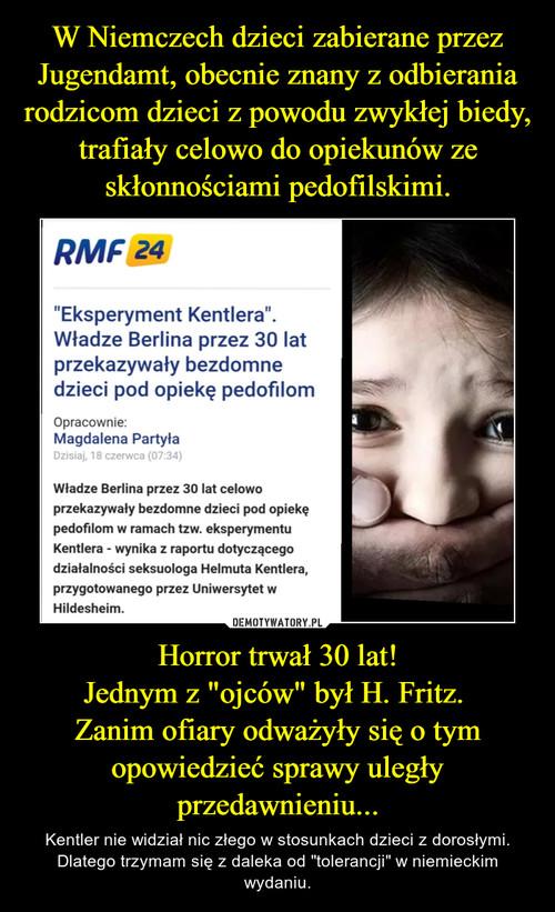 """W Niemczech dzieci zabierane przez Jugendamt, obecnie znany z odbierania rodzicom dzieci z powodu zwykłej biedy, trafiały celowo do opiekunów ze skłonnościami pedofilskimi. Horror trwał 30 lat! Jednym z """"ojców"""" był H. Fritz.  Zanim ofiary odważyły się o tym opowiedzieć sprawy uległy przedawnieniu..."""