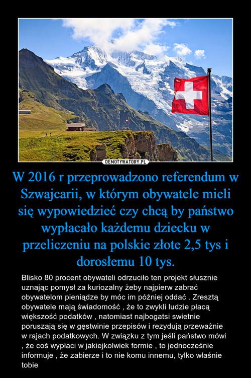 W 2016 r przeprowadzono referendum w Szwajcarii, w którym obywatele mieli się wypowiedzieć czy chcą by państwo wypłacało każdemu dziecku w przeliczeniu na polskie złote 2,5 tys i dorosłemu 10 tys.