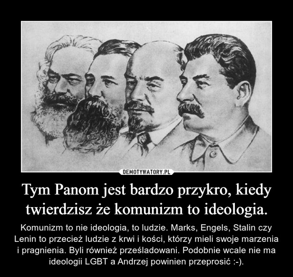 Tym Panom jest bardzo przykro, kiedy twierdzisz że komunizm to ideologia. – Komunizm to nie ideologia, to ludzie. Marks, Engels, Stalin czy Lenin to przecież ludzie z krwi i kości, którzy mieli swoje marzenia i pragnienia. Byli również prześladowani. Podobnie wcale nie ma ideologii LGBT a Andrzej powinien przeprosić :-).