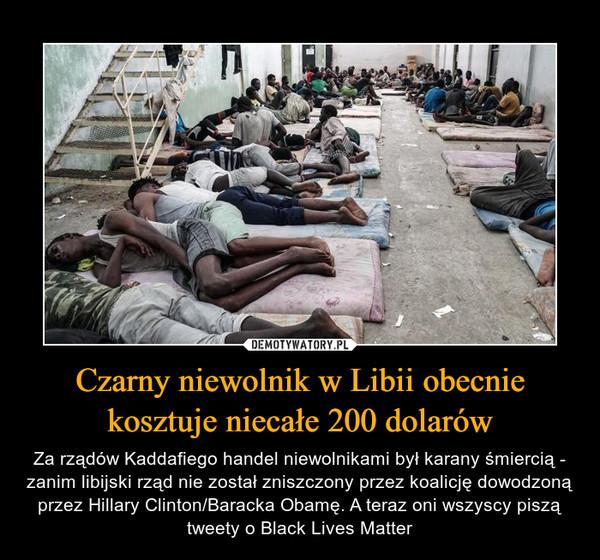 Czarny niewolnik w Libii obecnie kosztuje niecałe 200 dolarów – Za rządów Kaddafiego handel niewolnikami był karany śmiercią - zanim libijski rząd nie został zniszczony przez koalicję dowodzoną przez Hillary Clinton/Baracka Obamę. A teraz oni wszyscy piszą tweety o Black Lives Matter
